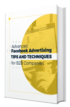 Advanced Facebook Advertising Tips and Techniques for B2B Companies