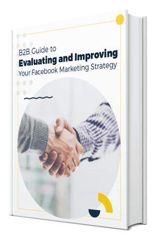 B2B Guide to Evaluating and Improving Your Facebook Marketing Strategy
