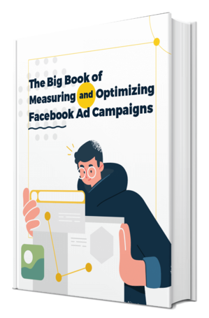 The Big Book of Measuring and Optimizing Facebook Ad Campaigns